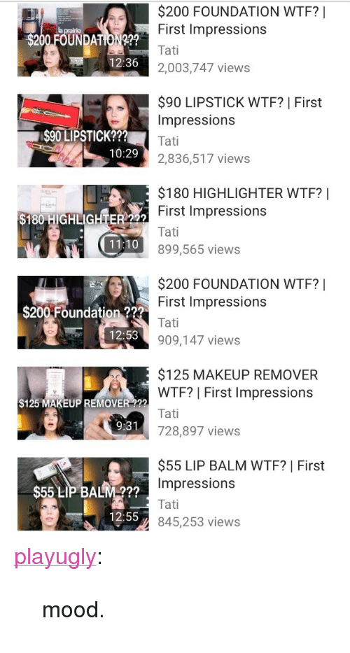 "First Impressions: $200 FOUNDATION WTF? !  First Impressions  $200 FOUNDATION???  12:36  2,003,747 views  $90 LIPSTICK WTF? | First  Impressions  $90 LIPSTICK???  10:29  2,836,517 views  $180 HIGHLIGHTER WTF?|  First Impressions  Tati  899,565 views  $180 HIGHLIGHTER 222  11:10  $200 FOUNDATION WTF?  First Impressions  Tati  909,147 views  区3  $200-Foundation 2??  12:53  $125 MAKEUP REMOVER  WTF? | First Impressions  $125 MAKEUP REMOVER ?22  9:31  728,897 views  $55 LIP BALM WTF? | First  mpressionS  $55 LIP BALM???  12:55  845,253  views <p><a class=""tumblr_blog"" href=""http://playugly.tumblr.com/post/141416802918"" target=""_blank"">playugly</a>:</p> <blockquote> <p>mood.</p> </blockquote>"