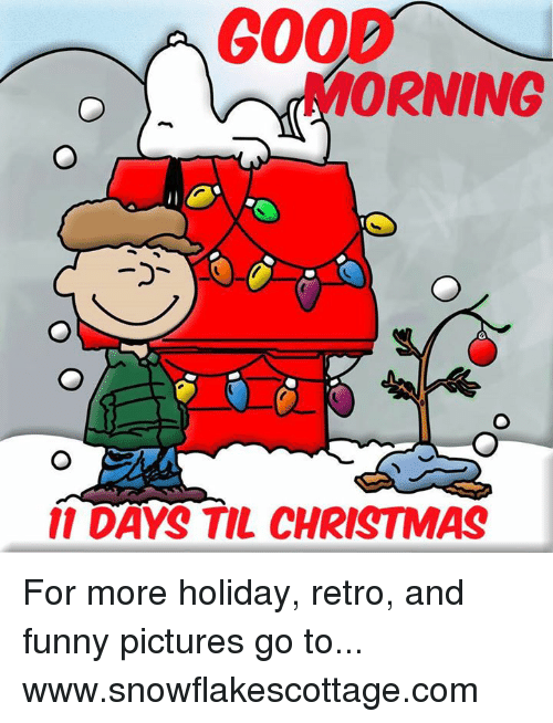 Funnies Pictures: 200  MORNING  11 DAYS TIL CHRISTMAS For more holiday, retro, and funny pictures go to... www.snowflakescottage.com
