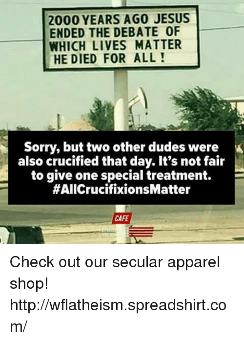 Its Not Fair: 2000 YEARS AGO JESUS  ENDED THE DEBATE 0F  WHICH LIVES MATTER  HE DIED FOR ALL  Sorry, but two other dudes were  also crucified that day. It's not fair  to give one special treatment.  E  #AIICrucifixionsMatter  CAFE Check out our secular apparel shop! http://wflatheism.spreadshirt.com/