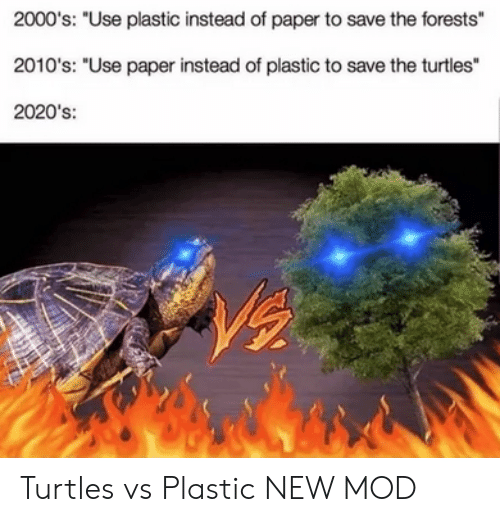 "turtles: 2000's: ""Use plastic instead of paper to save the forests""  2010's: ""Use paper instead of plastic to save the turtles""  2020's: Turtles vs Plastic NEW MOD"