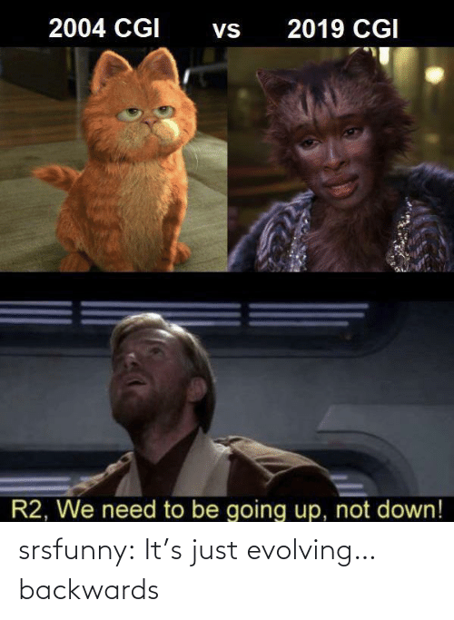backwards: 2004 CGI  2019 CGI  Vs  R2, We need to be going up, not down! srsfunny:  It's just evolving…backwards