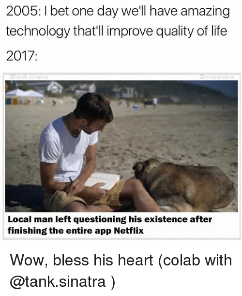 Bless His Heart: 2005: bet one day we'll have amazing  technology that'll improve quality of life  2017  Local man left questioning his existence after  finishing the entire app Netflix Wow, bless his heart (colab with @tank.sinatra )