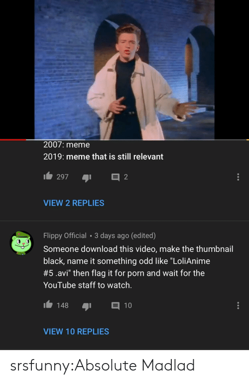 "Meme, Tumblr, and youtube.com: 2007: meme  2019: meme that is still relevant  VIEW 2 REPLIES  Flippy Official 3 days ago (edited)  Someone download this video, make the thumbnail  black, name it something odd like ""LoliAnime  #5.avi"" then flag it for porn and wait for the  YouTube staff to watch.  148 1  VIEW 10 REPLIES srsfunny:Absolute Madlad"