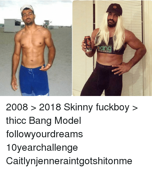 Fuckboy, Memes, and Skinny: 2008 > 2018 Skinny fuckboy > thicc Bang Model followyourdreams 10yearchallenge Caitlynjenneraintgotshitonme