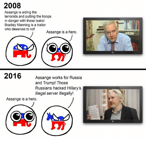 the troop: 2008  Assange is aiding the  terrorists and putting the troops  in danger with these leaks!  Bradley Manning is a traitor  who deserves to rot!  Assange is a hero.  2016  Assange works for Russia  and Trump! Those  Russians hacked Hillary's  illegal server illegally!  Assange is a hero.
