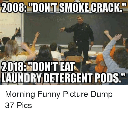 """funny picture: 2008:""""DONT SMOKE CRACK.""""  2018: DON'TEAT  LAUNDRY DETERGENT PODS"""" Morning Funny Picture Dump 37 Pics"""