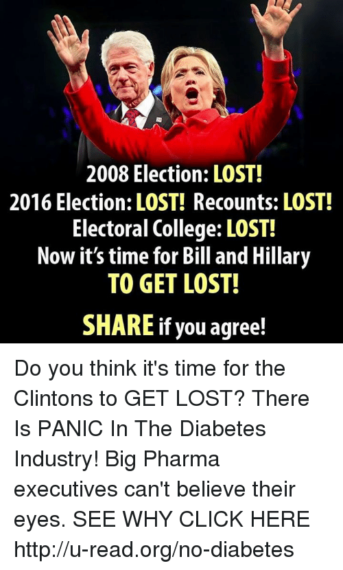 2016 Elections: 2008 Election: LOST!  2016 Election: LOST! Recounts: LOST!  Electoral College: LOST!  Now it's time for Bill and Hillary  TO GET LOST!  If you agree! Do you think it's time for the Clintons to GET LOST?  There Is PANIC In The Diabetes Industry! Big Pharma executives can't believe their eyes. SEE WHY CLICK HERE ►► http://u-read.org/no-diabetes