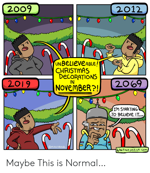 Christmas, Justice, and Com: 2009  2012  UN BeLieveABLe!  CHRISTMAS  DECORATIONS  IN  2069  2019  NOvemBeR?!  Im STARTING  TO BeLIeve IT...  @mikesalcedo  iGFoot justice.com Maybe This is Normal…