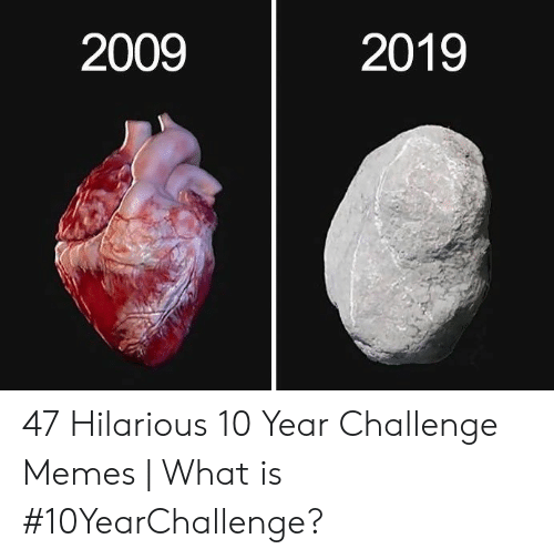 Memes What: 2009  2019 47 Hilarious 10 Year Challenge Memes | What is #10YearChallenge?