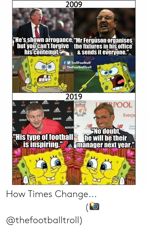 """Adidas, Football, and Memes: 2009  He's shown arrogance. Mr Fergison organises  but youcan't forgive the fixtures in his office  his contempt& sends it everyone.  TrollFootball  eTheFootballTroll  2019  POOL  liverp  das  LIVERPOO  adidas  KOHLER addas  KOHLER  Stan  nce Chart  KOHLER  No doubt,  new bok  His tyne of football will be their  IS Inspiring.manager next year""""  ぬぬ aa How Times Change... ⠀⠀⠀⠀⠀⠀⠀⠀⠀⠀⠀ (📸 @thefootballtroll)"""