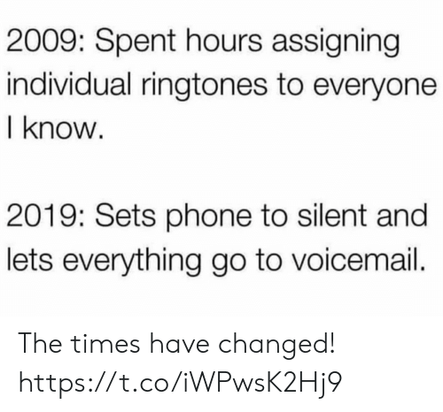 Silent: 2009: Spent hours assigning  individual ringtones to everyone  I know  2019: Sets phone to silent and  lets everything go to voicemail. The times have changed! https://t.co/iWPwsK2Hj9