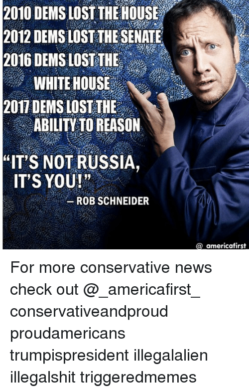"""Memes, News, and White House: 2010 DEMS LOST THE HOUSE  2012 DEMS LOST THE SENATE  2016 DEMS LOST THE  WHITE HOUSE  2017 DEMS LOST THE  ABILITY TO REASON  """"IT S NOT RUSSIA,  IT'S YOU!  ROB SCHNEIDER  @ americafirst For more conservative news check out @_americafirst_ conservativeandproud proudamericans trumpispresident illegalalien illegalshit triggeredmemes"""
