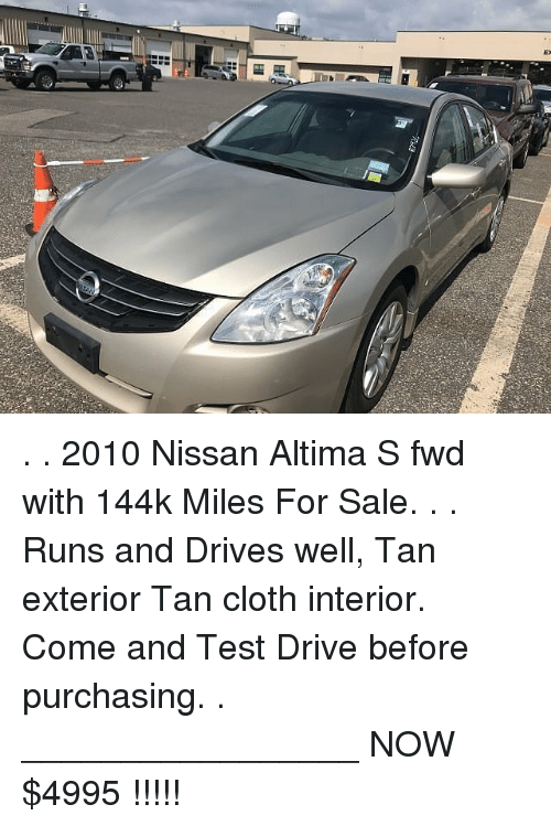 Memes, Drive, and Nissan: . . 2010 Nissan Altima S fwd with 144k Miles For Sale. . . Runs and Drives well, Tan exterior Tan cloth interior. Come and Test Drive before purchasing. . _________________ NOW $4995 !!!!!