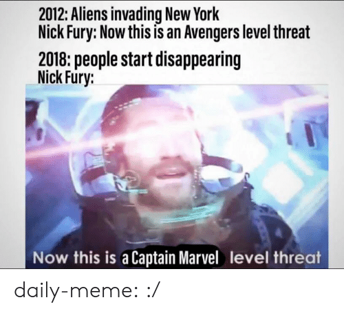 Meme, New York, and Tumblr: 2012: Aliens invading New York  Nick Fury: Now this is an Avengers level threat  2018: people start disappearing  Nick Fury:  Now this is a Captain Marvel level threat daily-meme:  :/