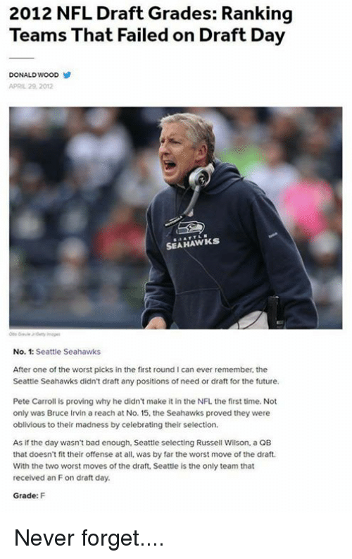 Bad, Future, and Memes: 2012 NFL Draft Grades: Ranking  Teams That Failed on Draft Day  DONALD WOOD  APRIL 29, 2012  SEAHAWKS  No. 1: Seattle Seahawks  After one of the worst picks in the first round l can ever remember, the  Seattle Seahawks didn't draft any positions of need or draft for the future.  Pete Carroll is proving why he didn't make it in the NFL the first time. Not  only was Bruce Irvin a reach at No. 15. the Seahawks proved they were  oblivious to their madness by celebrating their selection.  As if the day wasn't bad enough, Seattle selecting Russell Wilson, a QB  that doesn't fit their offense at all, was by far the worst move of the draft.  With the two worst moves of the draft, Seattle is the only team that  received an Fon draft day.  Grade: F Never forget....