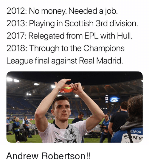 epl: 2012: No money. Needed a job  2013: Playing in Scottish 3rd division.  2017: Relegated from EPL with Hull.  2018: Through to the Champions  League final against Real Madrid  015/18  SONY  Standarol Andrew Robertson!!