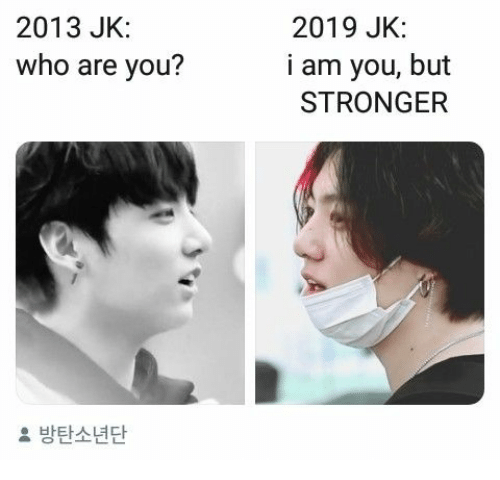 who are you: 2013 JK:  2019 JK:  who are you?  i am you, but  STRONGER  2 방탄소년단