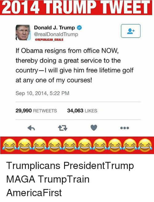 Memes, Obama, and Free: 2014 TRUMP TWEET  Donald J. Trump  @realDonaldTrump  @REPUBLICAN IDEALS  If Obama resigns from office NOW  thereby doing a great service to the  country I will give him free lifetime golf  at any one of my courses!  Sep 10, 2014, 5:22 PM  29,990 RETWEETS  34,063 LIKES Trumplicans PresidentTrump MAGA TrumpTrain AmericaFirst