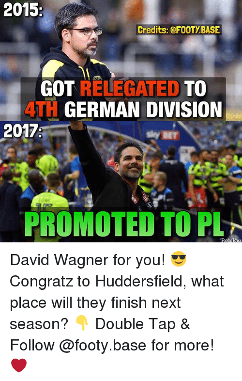 Memes, 🤖, and Got: 2015  Credits: @FOOTy BASE  GOT  RELEGATED  TO  ATH GERMAN DIVISION  2017  PROMOTED TOPLN David Wagner for you! 😎 Congratz to Huddersfield, what place will they finish next season? 👇 Double Tap & Follow @footy.base for more! ❤️