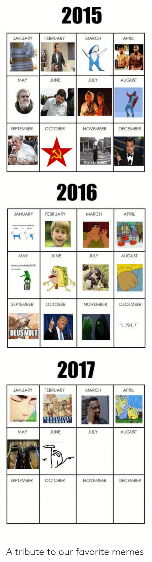 Memes, April, and Dat Boi: 2015  JANUARY  FEBRUARY  MARCH  APRIL  MAY  JUNE  JULY  AUGUST  SEPTEMBER  OCTOBER  NOVEMBER  DECEMBER  2016  JANUARY  FEBRUARY  MARCH  APRIL  MAY  JUNE  JULY  AUGUST  here come dat boi!!  SEPTEMBER  OCTOBER  NOVEMBER  DECEMBER  DEUS VULT  2017  JANUARY  FEBRUARY  MARCH  APRIL  ABSOLUTELY  BARBARIC  MAY  JUNE  JULY  AUGUST  SEPTEMBER  OCTOBER  NOVEMBER  DECEMBER A tribute to our favorite memes