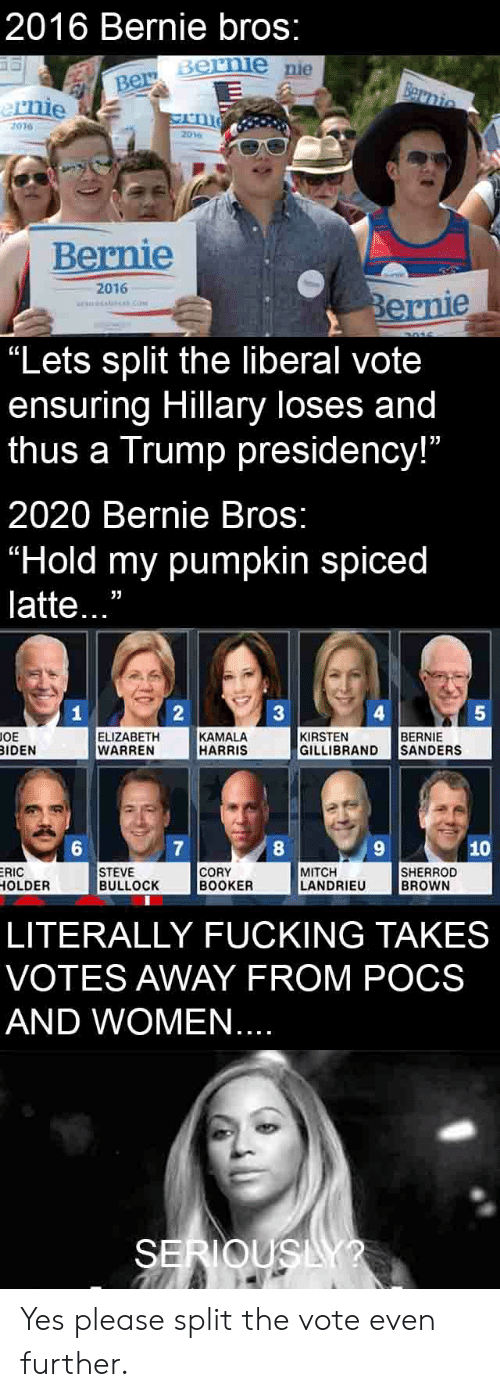 "Elizabeth Warren, Fucking, and Pumpkin: 2016 Bernie bros:  Bernie nie  1010 9  Bernie  2016  ""Lets split the liberal vote  ensuring Hillary loses and  thus a Trump presidency!""  2020 Bernie Bros:  ""Hold my pumpkin spiced  latte..""  17  4  5  OE  ELIZABETH  WARREN  KAMALA  HARRIS  KIRSTEN  GILLIBRAND SANDERS  BERNIE  IDEN  6  10  RIC  OLDER  STEVE  BULLOCK  CORY  BOOKER  MITCH  LANDRIEU  SHERROD  BROWN  LITERALLY FUCKING TAKES  VOTES AWAY FROM POCS  AND WOMEN"