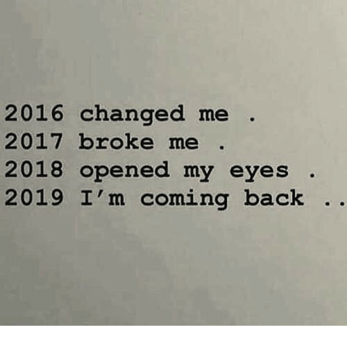 Back, Broke, and Eyes: 2016 changed me  2017 broke me .  2018 opened my eyes .  2019 I'm coming back ..