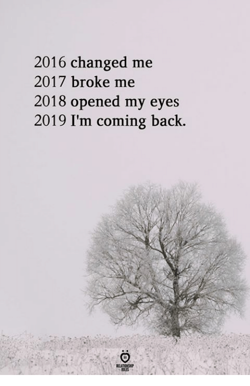Back, Broke, and Eyes: 2016 changed me  2017 broke me  2018 opened my eyes  2019 I'm coming back.