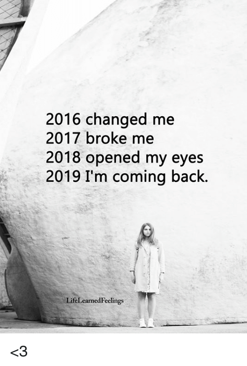 Memes, Back, and 🤖: 2016 changed me  2017 broke me  2018 opened my eyes  2019 I'm coming back.  LifeLearnedFeelings <3