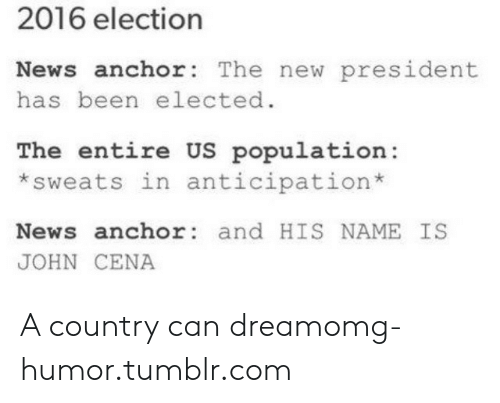us population: 2016 election  News anchor: The new president  has been elected.  The entire US population:  *sweats in anticipation*  News anchor and HIS NAME IS  JOHN CENA A country can dreamomg-humor.tumblr.com