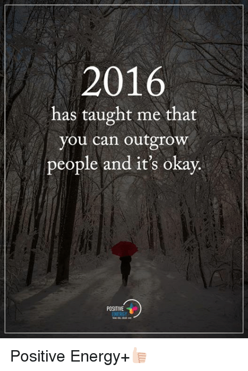 Taughting: 2016  has taught me that  you can outgrow  people and it's okay.  POSITIVE  ENERGY Positive Energy+👍🏻