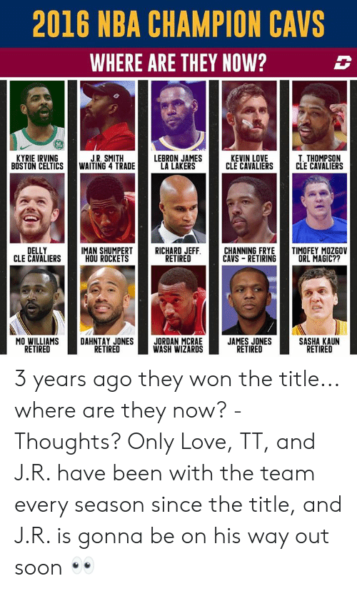 J R Smith: 2016 NBA CHAMPION CAVS  WHERE ARE THEY NOW?  06  KYRIE IRVING  BOSTON CELTICS  J.R, SMITH  WAITING 4 TRADE  LEBRON JAMES  LA LAKERS  KEVIN LOVE  CLE CAVALIERS  T. THOMPSON  CLE CAVALIERS  DELLY  CLE CAVALIERS  IMAN ROCKETST RICHERIREEFFICAANNINETIRING TM  FRYETIMOFEY MOZGOV  HOU ROCKETS  RETIRED  CAVS RETIRINGORL MAGIC??  MO WILLIAMS  RETIRED  DAHNTAY JONESJORDAN MCRAE  WASH WIZARDS  JAMES JONES  RETIRED  SASHA KAUN  RETIRED  RETIRED 3 years ago they won the title... where are they now? - Thoughts? Only Love, TT, and J.R. have been with the team every season since the title, and J.R. is gonna be on his way out soon 👀
