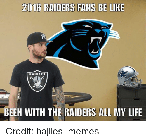 raiders-fans: 2016 RAIDERS FANS BE LIKE  RAIDERS  BEEN WITH THE RAIDERS ALL MY LIFE Credit: hajiles_memes