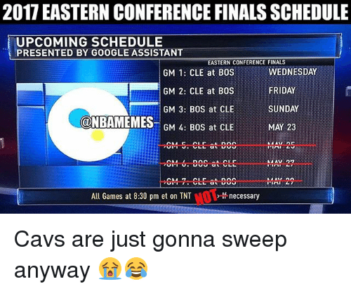 eastern conference finals: 2017 EASTERN CONFERENCE FINALS SCHEDULE  UPCOMING SCHEDULE  PRESENTED BY GOOGLE ASSISTANT  EASTERN CONFERENCE FINALS  GM  1: CLE at BOS  FRIDAY  GM 2: CLE at BOS  GM 3: BOS at CLE  SUNDAY  NBAMEMES  GM 4: BOS at CLE  CM Dinc  at CLE  All Games at 8:30 pm et on TNT  lf necessary Cavs are just gonna sweep anyway 😭😂