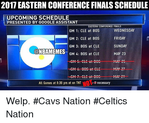 eastern conference finals: 2017 EASTERN CONFERENCE FINALS SCHEDULE  UPCOMING SCHEDULE  PRESENTED BY GOOGLE ASSISTANT  EASTERN CONFERENCE FINALS  WEDNESDAY  GM 1: CLE at BOS  FRIDAY  GM 2: CLE at BOS  SUNDAY  GM 3: BOS at CLE  ONBAMEMES  MAY 23  GM 4: BOS at CLE  MAY 27  GM- 6. ECS at CLE  MAY 22  All Games at 8:30 pm et on TNT  necessary Welp. #Cavs Nation #Celtics Nation