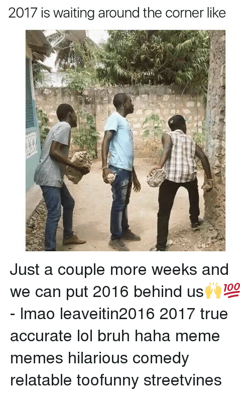 meme hilarious: 2017 is waiting around the corner like Just a couple more weeks and we can put 2016 behind us🙌💯 - lmao leaveitin2016 2017 true accurate lol bruh haha meme memes hilarious comedy relatable toofunny streetvines