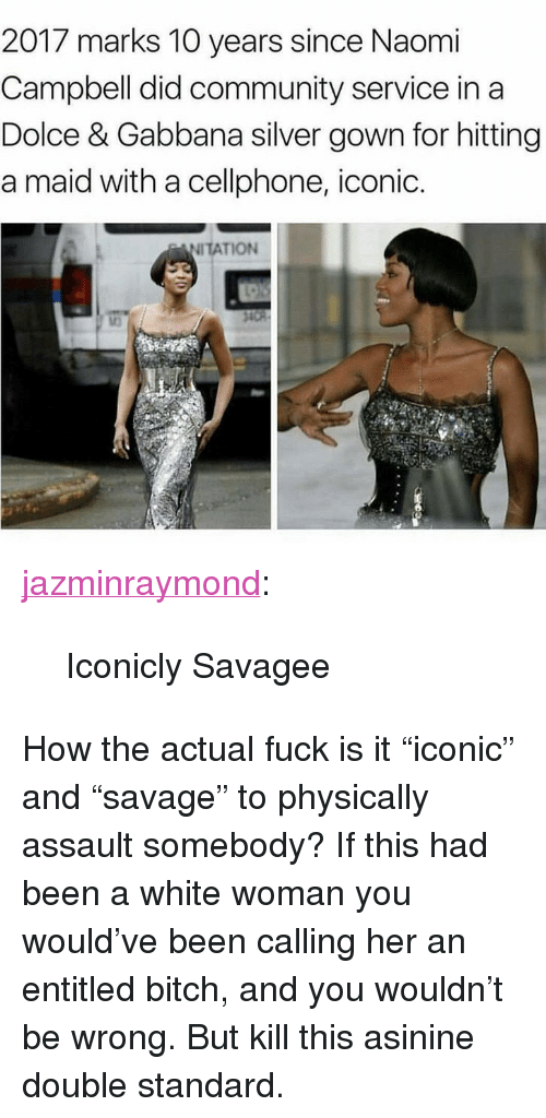 "Bitch, Community, and Tumblr: 2017 marks 10 years since Naomi  Campbell did community service in a  Dolce & Gabbana silver gown for hitting  a maid with a cellphone, iconic.  NITATION <p><a href=""https://jazminraymond.tumblr.com/post/159016465408/iconicly-savagee"" class=""tumblr_blog"">jazminraymond</a>:</p><blockquote><p>Iconicly Savagee</p></blockquote> <p>How the actual fuck is it ""iconic"" and ""savage"" to physically assault somebody? If this had been a white woman you would've been calling her an entitled bitch, and you wouldn't be wrong. But kill this asinine double standard.</p>"
