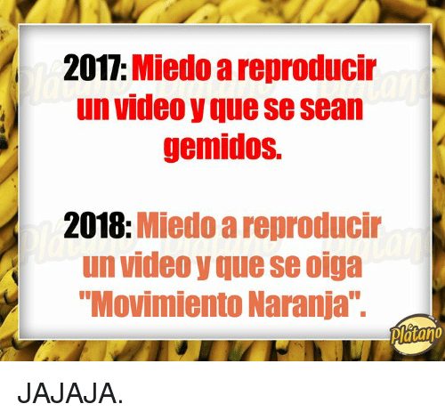 "Video, Que, and Platano: 2017: Miedo a reproducir  un video y que se sean  gemidos.  2018: Miedo a reproducir  un video y que se oiga  ""Movimiento Naranja""  Platano JAJAJA."