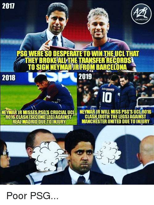 clash: 2017  ORGANIZATION  PSG WERE SO DESPERATE TO WIN THEUCL THAT  THEY BROKE ALL THE TRANSFER RECORDS  TO SIGN NEYMARUR FROM BARCELONA  2018  2019  IO  NEYI ARIR MISSES RSGİS CRUCIAL UCL  NEYMARJR WILLMISS PSG SUCI R016  RO16 CLASHISECONDLEGIAGAINST C  REAL MADRID DUETOINJURY  CLASH (BOTH THE LEGS) AGAINST  MANCHESTER UNITED DUE TO INJURY  ,  フ  2  乀つ Poor PSG...
