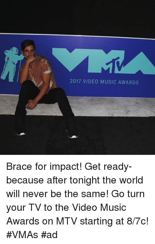 VMAs: 2017 VIDEO MUSIC AWARDS Brace for impact! Get ready- because after tonight the world will never be the same! Go turn your TV to the Video Music Awards on MTV  starting at 8/7c! #VMAs #ad