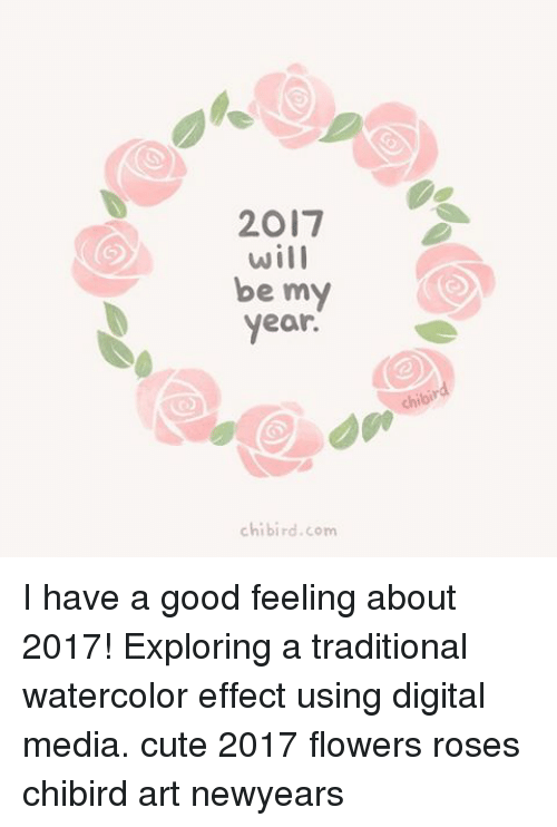 Newyears: 2017  will  be my  year.  chi bird com I have a good feeling about 2017! Exploring a traditional watercolor effect using digital media. cute 2017 flowers roses chibird art newyears