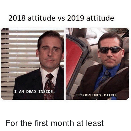 i-am-dead: 2018 attitude vs 2019 attitude  I AM DEAD INSIDE  IT'S BRITNEY, BITCH. For the first month at least