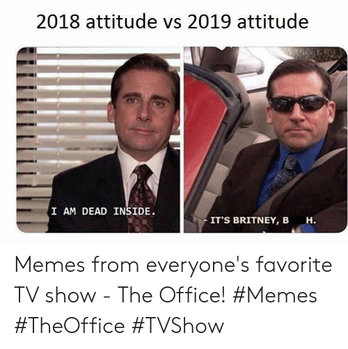 Attitude: 2018 attitude vs 2019 attitude  I AM DEAD INSIDE  IT'S BRITNEY, B  н. Memes from everyone's favorite TV show - The Office! #Memes #TheOffice #TVShow