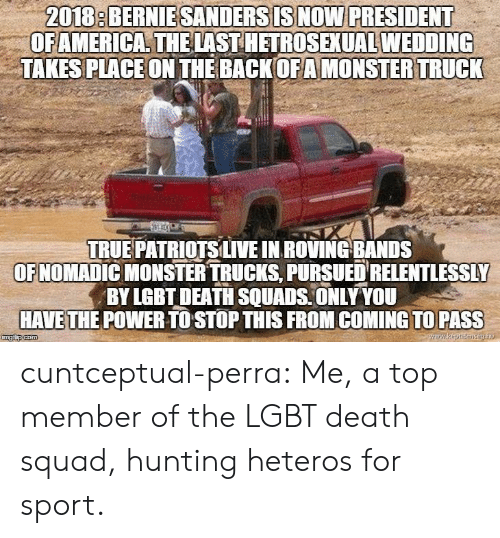 Hunting: 2018: BERNIESANDERSISNOW PRESIDENT  OFAMERICA THELAST HETROSEXUAL WEDDING  TAKES PLACEON THE BACKOFAMONSTER TRUCK  TRUE PATRİOTSLIVE IN ROVING-BANDS  OFNOMADIC MONSTER TRUCKS, PURSUED RELENTLESSLY  BY LGBT DEATH SQUADS ONLY YOU  HAVETHE POWER TO STOP THIS FROM COMING TO PASS cuntceptual-perra: Me, a top member of the LGBT death squad, hunting heteros for sport.