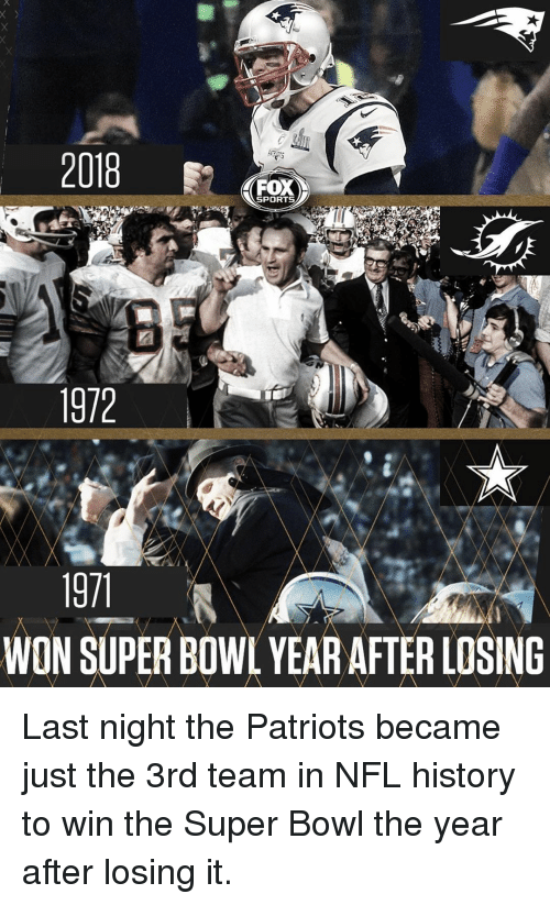 fox sports: 2018  FOX  SPORTS  1972  WON SUPER BOWL YEAR AFTER LOSING Last night the Patriots became just the 3rd team in NFL history to win the Super Bowl the year after losing it.