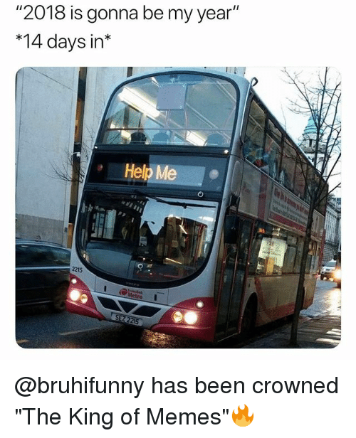 """Memes, Help, and British: """"2018 is gonna be my year""""  *14 days in*  Help Me  2215 @bruhifunny has been crowned """"The King of Memes""""🔥"""