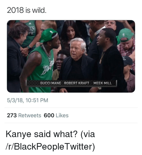 Meek Mill: 2018 is wild.  GUCCI MANE  ROBERT KRAFT  MEEK MILL  5/3/18, 10:51 PM  273 Retweets 600 Likes <p>Kanye said what? (via /r/BlackPeopleTwitter)</p>