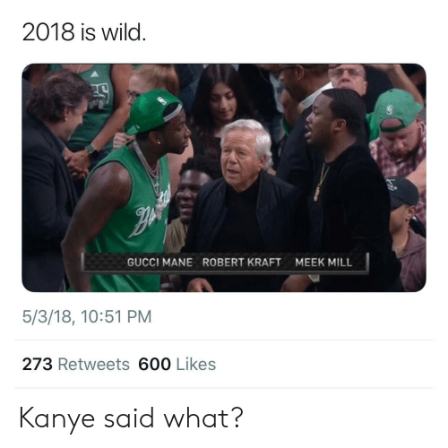 Meek Mill: 2018 is wild.  GUCCI MANE  ROBERT KRAFT  MEEK MILL  5/3/18, 10:51 PM  273 Retweets 600 Likes Kanye said what?