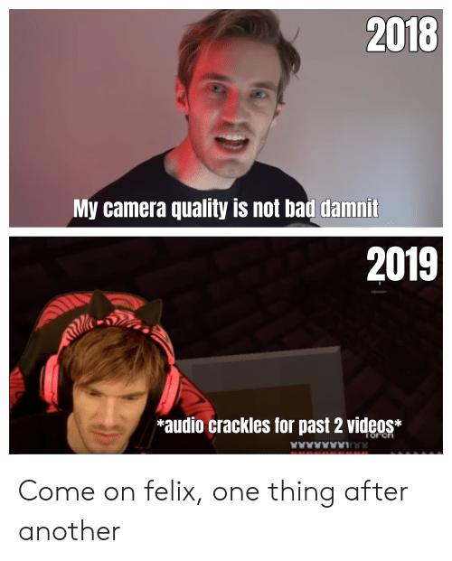 Bad, Videos, and Camera: 2018  My camera quality is not bad damnit  2019  Mlle  *audio crackles for past 2 videos*  Torch Come on felix, one thing after another