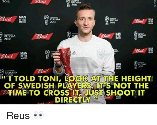 """uss: 2018  RUSSIA  2018  MAN  OF THE  MATCH  RUSSIA  2018  RUSSIA  MAN  RUSSIA  2018  RUSSIA  2018  MAN  OF THE  MATCH  MAN  USS  Bud  RUSSIA  """"I TOLD TONI, LOOK AT THE HEIGHT!  OF SWEDISH PLAYERS ITNOT THE  BTIME TO CROSS IT JUST SHOOT IT  DIRECTLY  !ワ Reus 👀"""