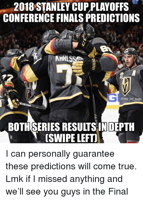Conference Finals: 2018 STANLEY CUP PLAYOFFS  CONFERENCE FINALS PREDICTIONS  @nhl_ref_logic  BOTHSERIES RESULTSINDEPTH  [SWIPE LEFTI I can personally guarantee these predictions will come true. Lmk if I missed anything and we'll see you guys in the Final